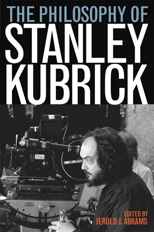The Philosophy of Stanley Kubrick By Abrams, Jerold J. (EDT)